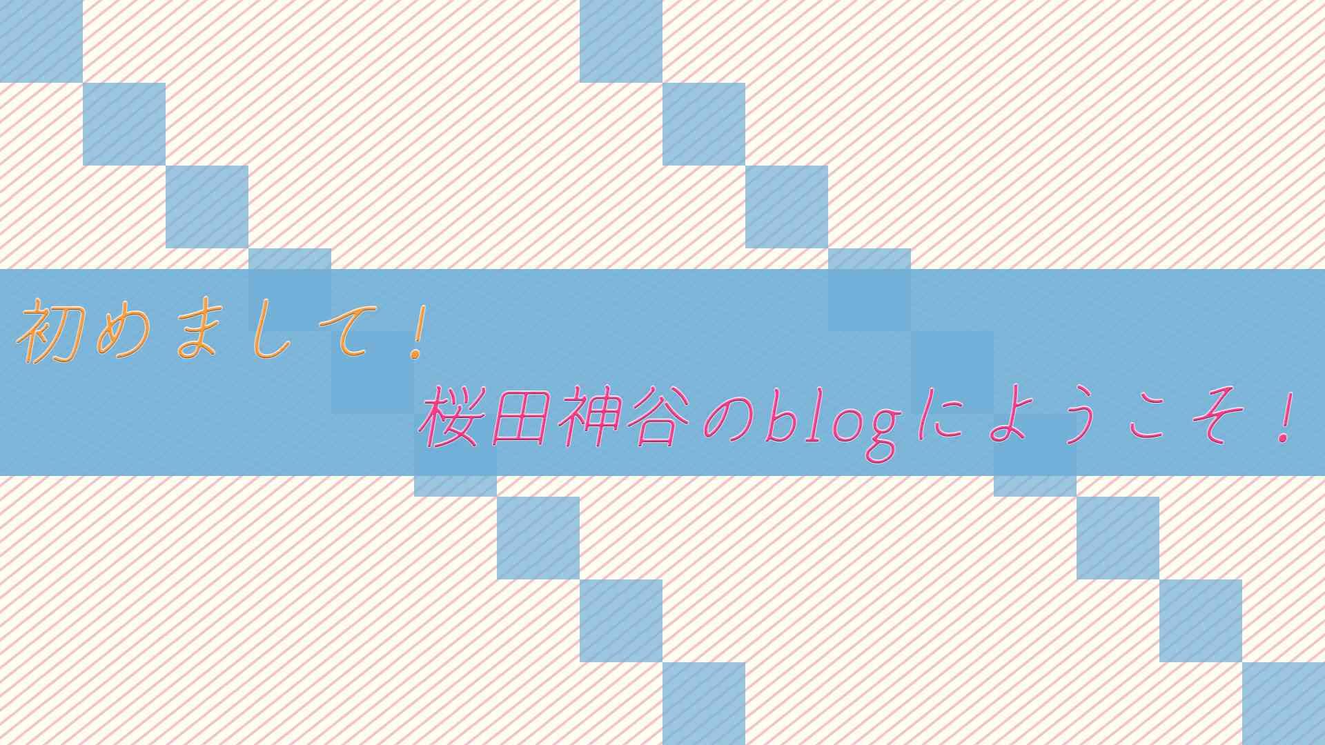 初めまして!桜田神谷のblogにようこそ!