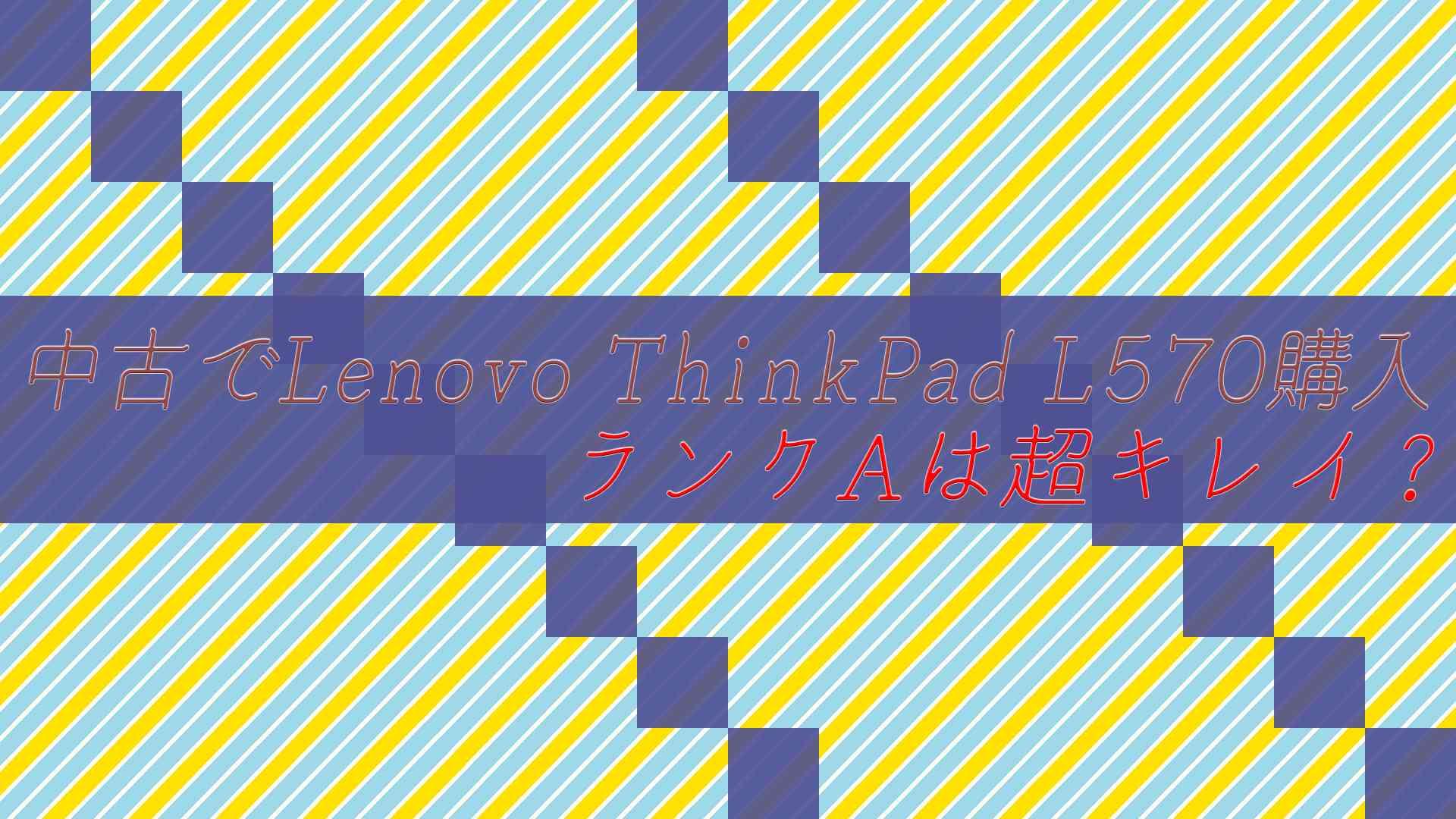 中古でLenovo ThinkPad L570購入しました!ランクAは超キレイ?