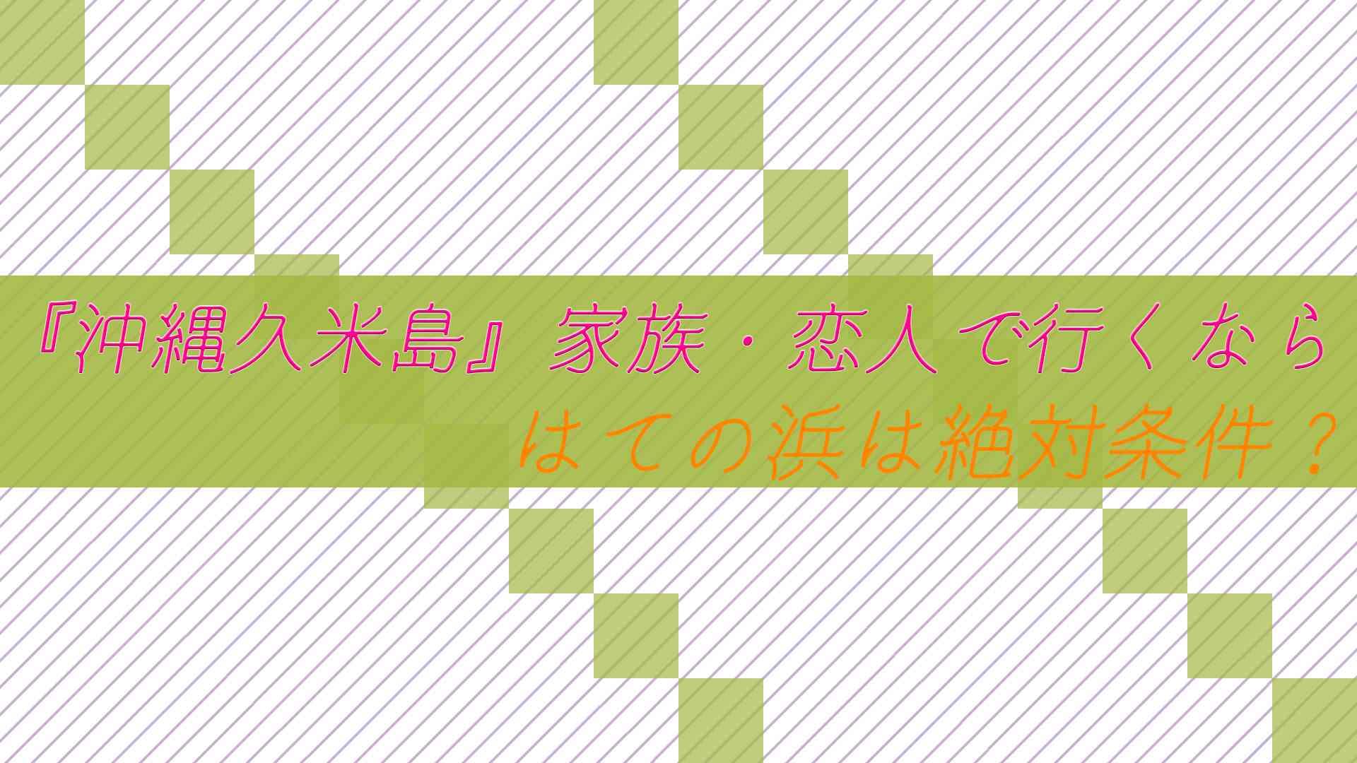 【沖縄久米島旅行】家族・恋人で行くなら はての浜は絶対条件?